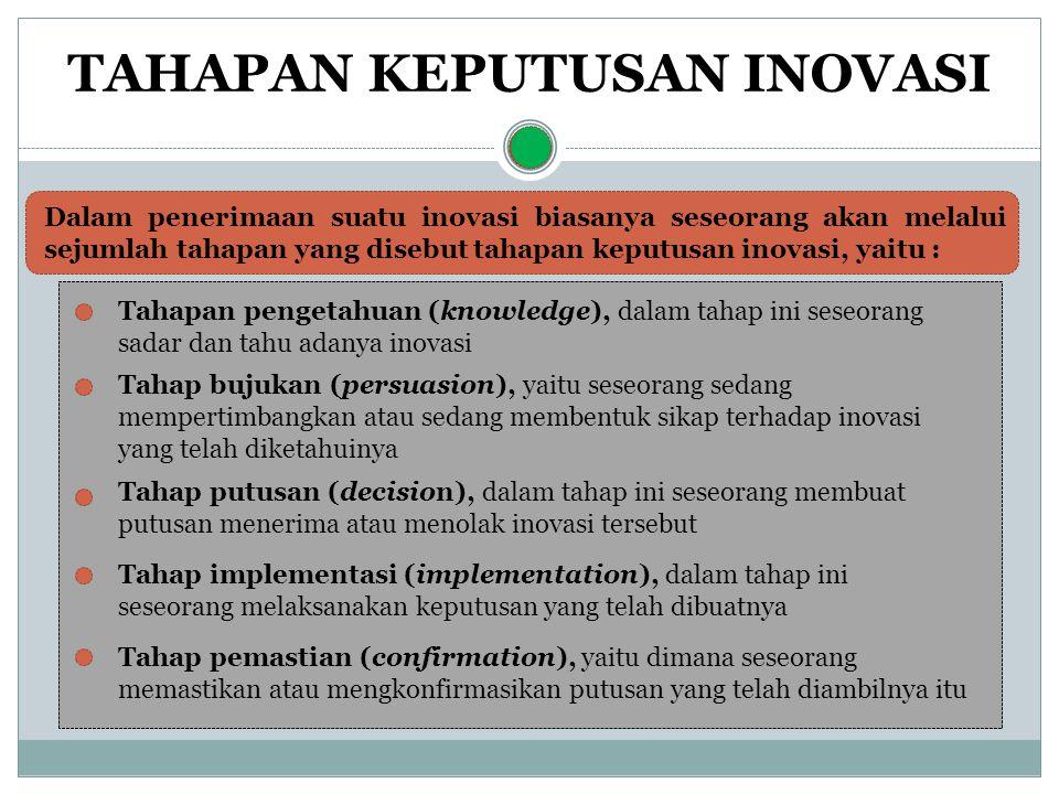 Dalam penerimaan suatu inovasi biasanya seseorang akan melalui sejumlah tahapan yang disebut tahapan keputusan inovasi, yaitu : Tahapan pengetahuan (knowledge), dalam tahap ini seseorang sadar dan tahu adanya inovasi Tahap bujukan (persuasion), yaitu seseorang sedang mempertimbangkan atau sedang membentuk sikap terhadap inovasi yang telah diketahuinya Tahap putusan (decision), dalam tahap ini seseorang membuat putusan menerima atau menolak inovasi tersebut Tahap implementasi (implementation), dalam tahap ini seseorang melaksanakan keputusan yang telah dibuatnya Tahap pemastian (confirmation), yaitu dimana seseorang memastikan atau mengkonfirmasikan putusan yang telah diambilnya itu TAHAPAN KEPUTUSAN INOVASI