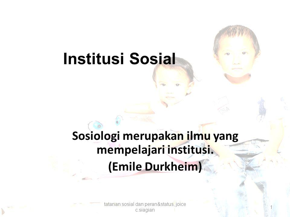 Institusi Sosial Sosiologi merupakan ilmu yang mempelajari institusi. (Emile Durkheim) tatanan sosial dan peran&status, joice c.siagian 1