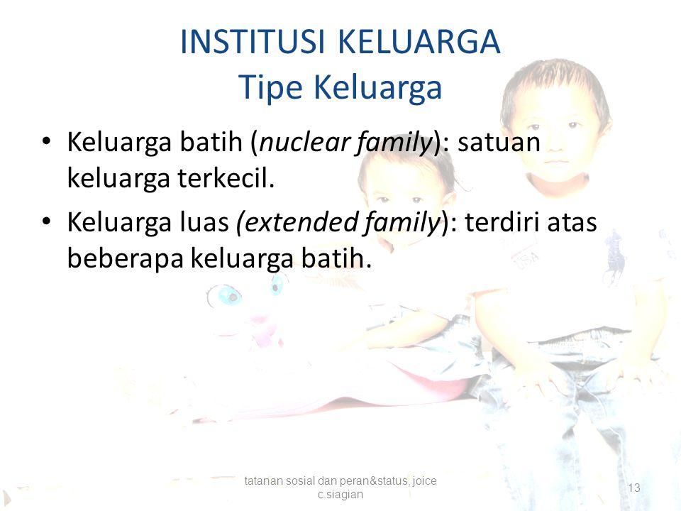 INSTITUSI KELUARGA Tipe Keluarga Keluarga batih (nuclear family): satuan keluarga terkecil. Keluarga luas (extended family): terdiri atas beberapa kel