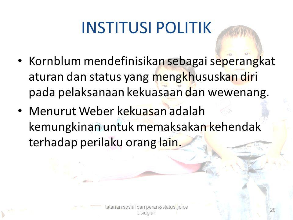 INSTITUSI POLITIK Kornblum mendefinisikan sebagai seperangkat aturan dan status yang mengkhususkan diri pada pelaksanaan kekuasaan dan wewenang. Menur