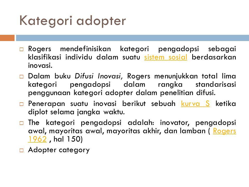 Kategori adopter  Rogers mendefinisikan kategori pengadopsi sebagai klasifikasi individu dalam suatu sistem sosial berdasarkan inovasi.sistem sosial  Dalam buku Difusi Inovasi, Rogers menunjukkan total lima kategori pengadopsi dalam rangka standarisasi penggunaan kategori adopter dalam penelitian difusi.