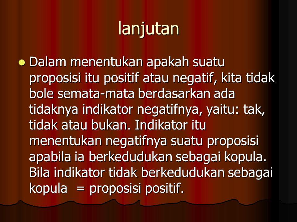 lanjutan Dalam menentukan apakah suatu proposisi itu positif atau negatif, kita tidak bole semata-mata berdasarkan ada tidaknya indikator negatifnya, yaitu: tak, tidak atau bukan.