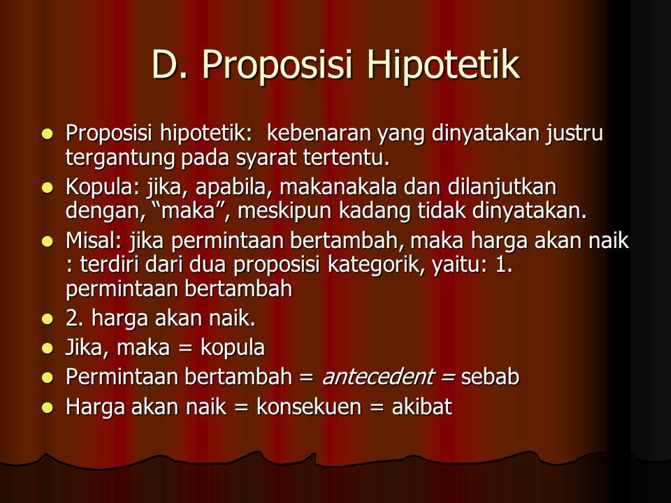 D. Proposisi Hipotetik Proposisi hipotetik: kebenaran yang dinyatakan justru tergantung pada syarat tertentu. Proposisi hipotetik: kebenaran yang diny