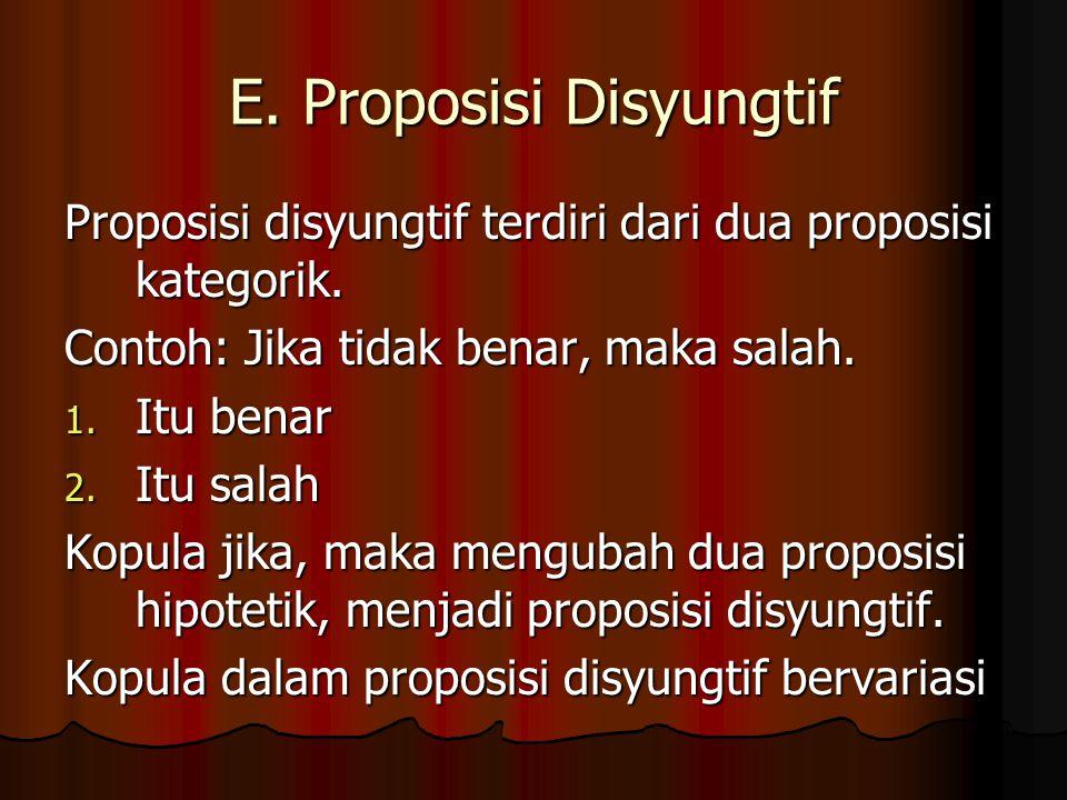 E. Proposisi Disyungtif Proposisi disyungtif terdiri dari dua proposisi kategorik. Contoh: Jika tidak benar, maka salah. 1. Itu benar 2. Itu salah Kop