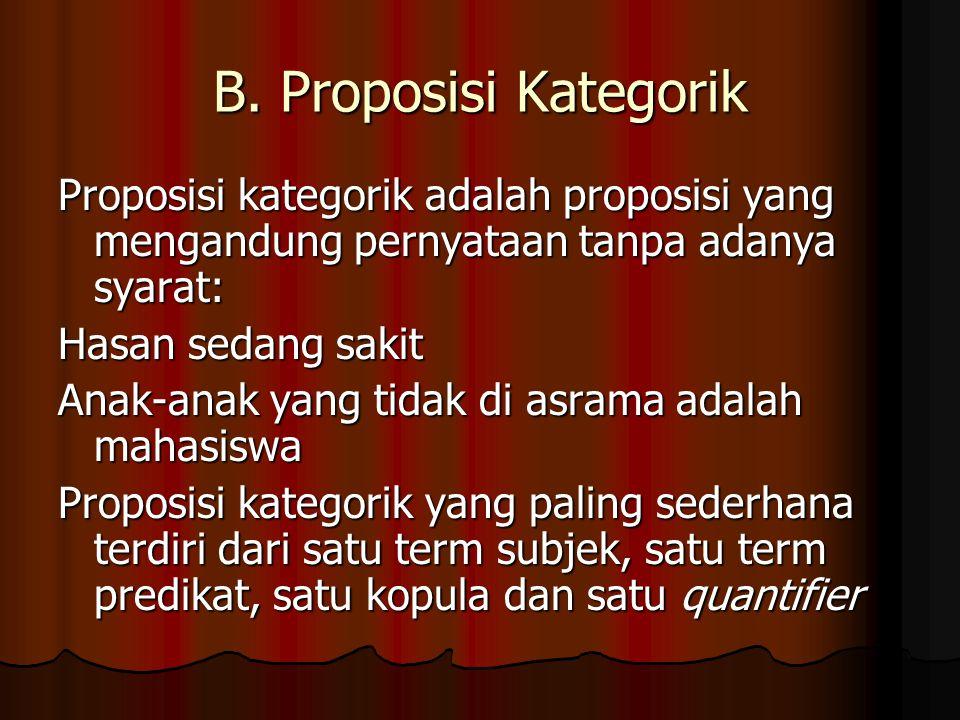 B. Proposisi Kategorik Proposisi kategorik adalah proposisi yang mengandung pernyataan tanpa adanya syarat: Hasan sedang sakit Anak-anak yang tidak di