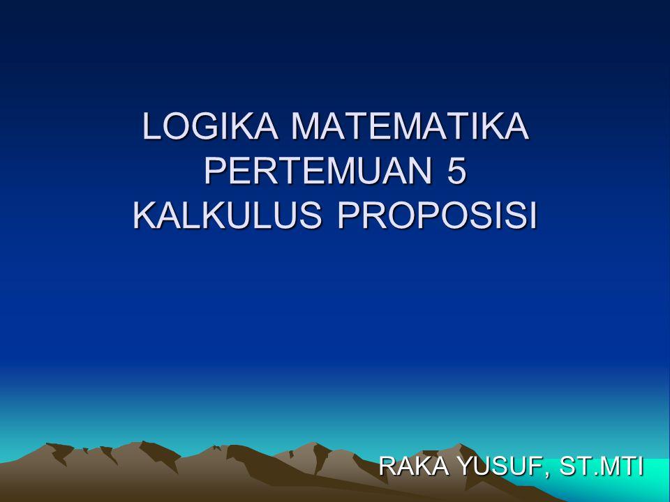 LOGIKA MATEMATIKA PERTEMUAN 5 KALKULUS PROPOSISI RAKA YUSUF, ST.MTI