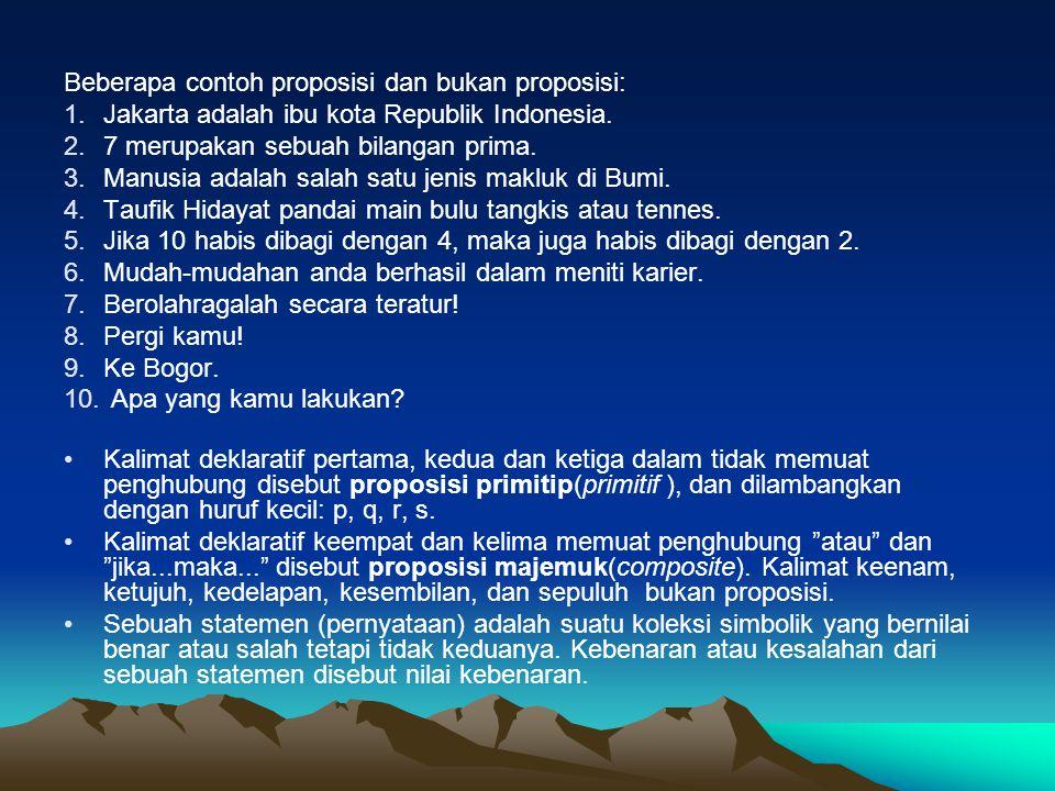 Beberapa contoh proposisi dan bukan proposisi: 1.Jakarta adalah ibu kota Republik Indonesia. 2.7 merupakan sebuah bilangan prima. 3.Manusia adalah sal