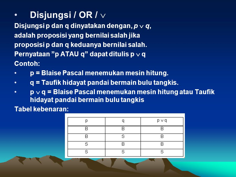Disjungsi / OR /  Disjungsi p dan q dinyatakan dengan, p  q, adalah proposisi yang bernilai salah jika proposisi p dan q keduanya bernilai salah. Pe