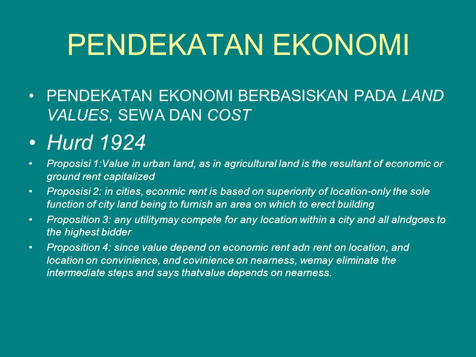 PENDEKATAN EKONOMI PENDEKATAN EKONOMI BERBASISKAN PADA LAND VALUES, SEWA DAN COST Hurd 1924 Proposisi 1:Value in urban land, as in agricultural land is the resultant of economic or ground rent capitalized Proposisi 2: in cities, econmic rent is based on superiority of location-only the sole function of city land being to furnish an area on which to erect building Proposition 3: any utilitymay compete for any location within a city and all alndgoes to the highest bidder Proposition 4: since value depend on economic rent adn rent on location, and location on convinience, and covinience on nearness, wemay eliminate the intermediate steps and says thatvalue depends on nearness.
