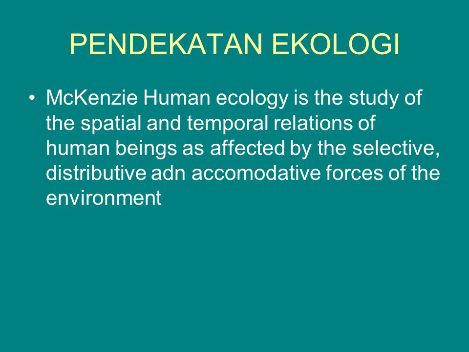 PENDEKATAN EKOLOGI McKenzie Human ecology is the study of the spatial and temporal relations of human beings as affected by the selective, distributive adn accomodative forces of the environment