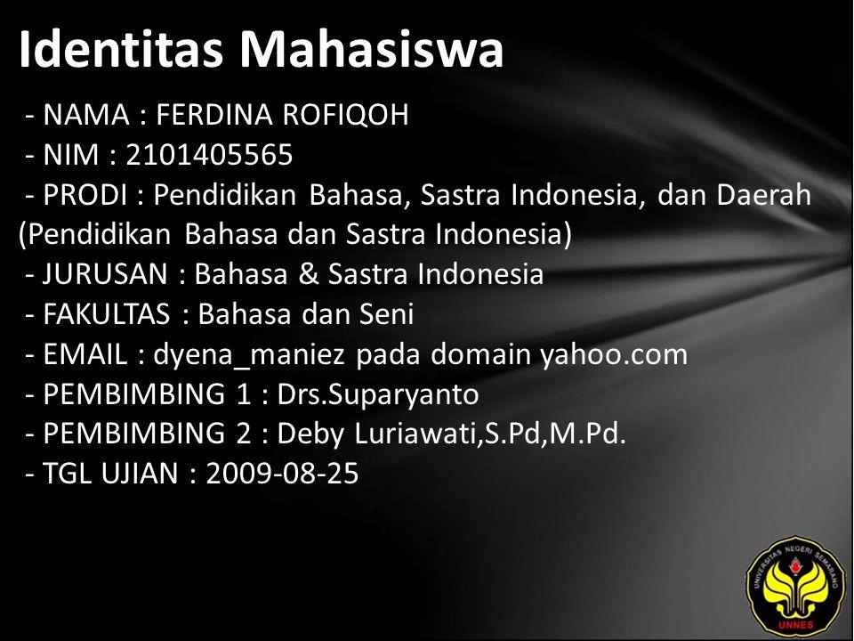 Identitas Mahasiswa - NAMA : FERDINA ROFIQOH - NIM : 2101405565 - PRODI : Pendidikan Bahasa, Sastra Indonesia, dan Daerah (Pendidikan Bahasa dan Sastra Indonesia) - JURUSAN : Bahasa & Sastra Indonesia - FAKULTAS : Bahasa dan Seni - EMAIL : dyena_maniez pada domain yahoo.com - PEMBIMBING 1 : Drs.Suparyanto - PEMBIMBING 2 : Deby Luriawati,S.Pd,M.Pd.