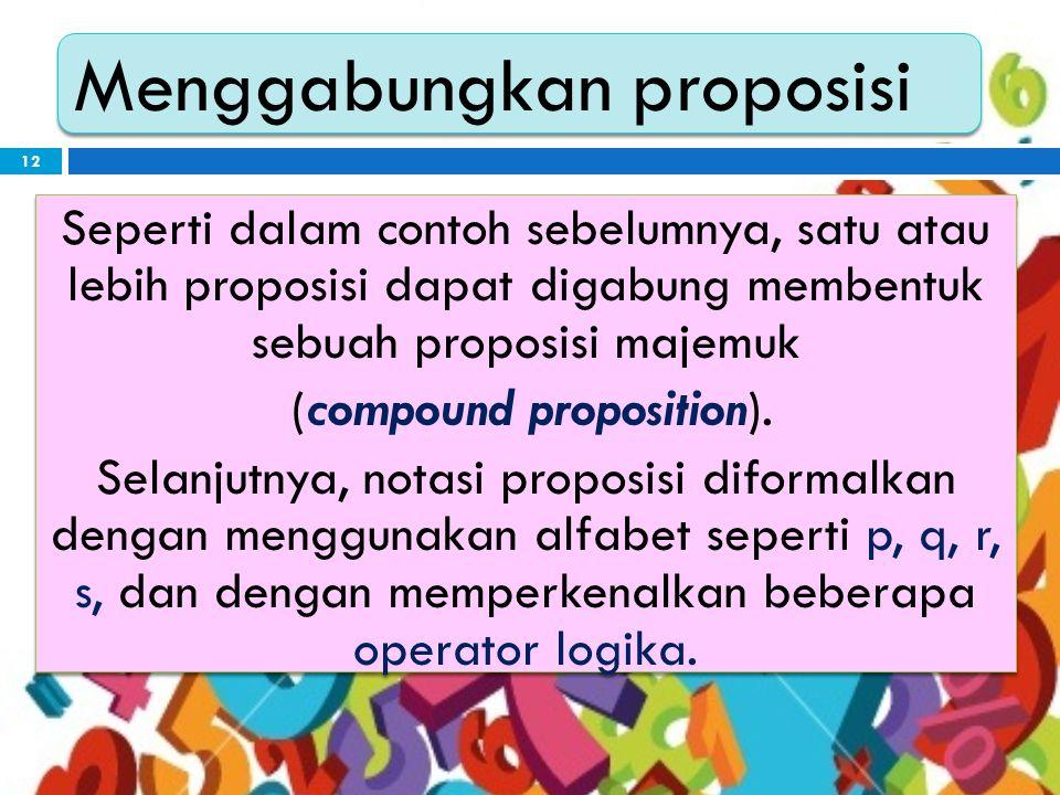12 Menggabungkan proposisi Seperti dalam contoh sebelumnya, satu atau lebih proposisi dapat digabung membentuk sebuah proposisi majemuk (compound proposition).