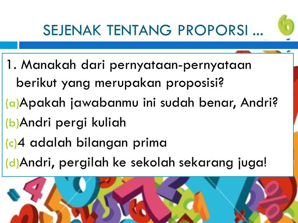 SEJENAK TENTANG PROPORSI...1. Manakah dari pernyataan-pernyataan berikut yang merupakan proposisi.