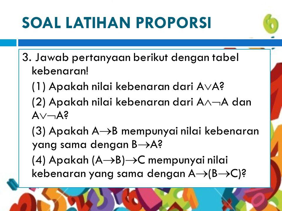 SOAL LATIHAN PROPORSI 3.Jawab pertanyaan berikut dengan tabel kebenaran.