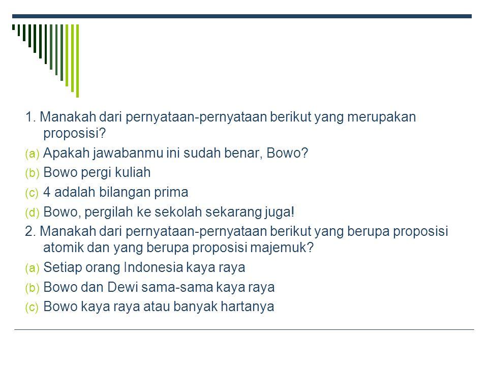 1.Manakah dari pernyataan-pernyataan berikut yang merupakan proposisi.