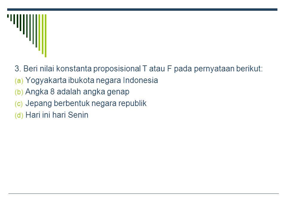 3. Beri nilai konstanta proposisional T atau F pada pernyataan berikut: (a) Yogyakarta ibukota negara Indonesia (b) Angka 8 adalah angka genap (c) Jep