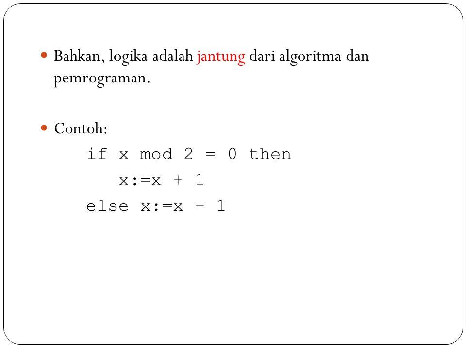 Bahkan, logika adalah jantung dari algoritma dan pemrograman. Contoh: if x mod 2 = 0 then x:=x + 1 else x:=x – 1
