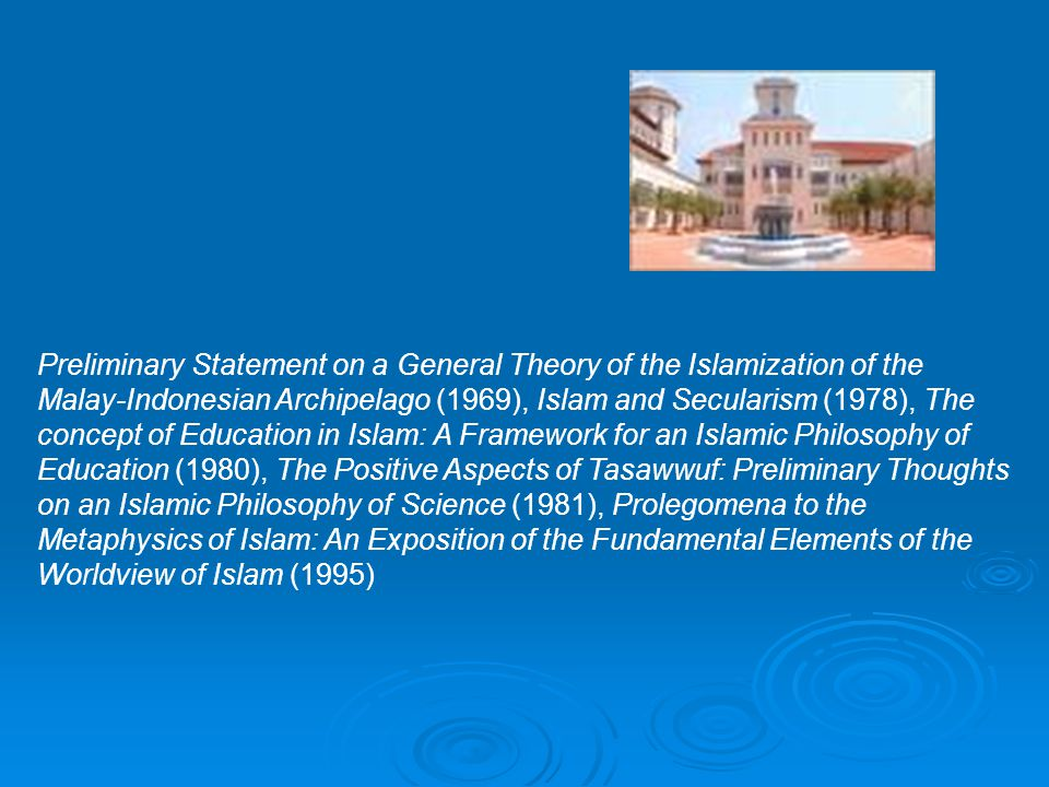 Preliminary Statement on a General Theory of the Islamization of the Malay-Indonesian Archipelago (1969), Islam and Secularism (1978), The concept of Education in Islam: A Framework for an Islamic Philosophy of Education (1980), The Positive Aspects of Tasawwuf: Preliminary Thoughts on an Islamic Philosophy of Science (1981), Prolegomena to the Metaphysics of Islam: An Exposition of the Fundamental Elements of the Worldview of Islam (1995)
