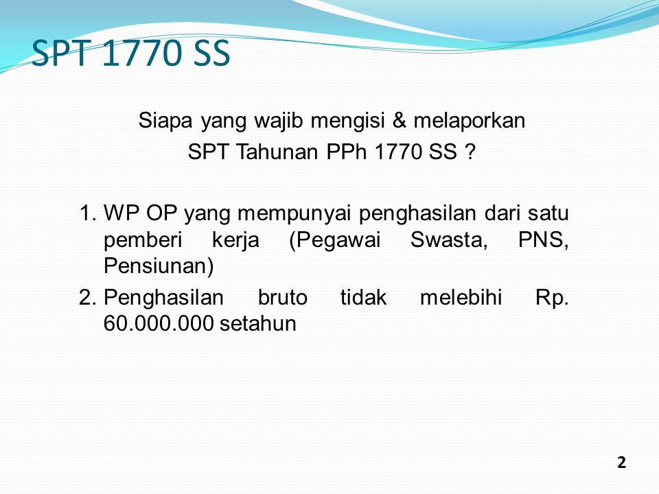 SPT 1770 SS 2 Siapa yang wajib mengisi & melaporkan SPT Tahunan PPh 1770 SS ? 1.WP OP yang mempunyai penghasilan dari satu pemberi kerja (Pegawai Swas