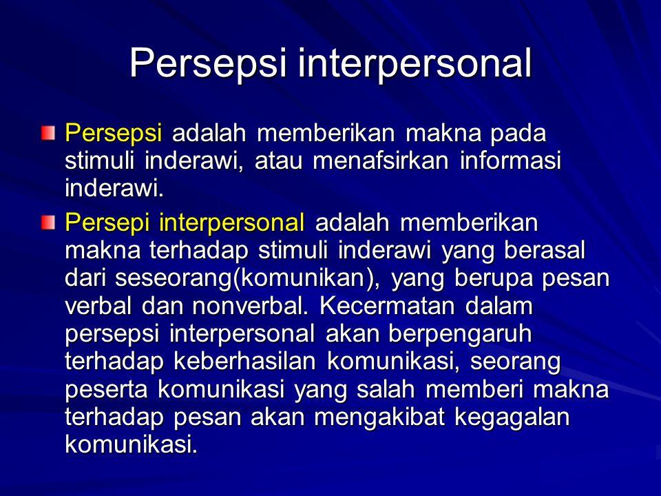 Persepsi interpersonal Persepsi adalah memberikan makna pada stimuli inderawi, atau menafsirkan informasi inderawi.