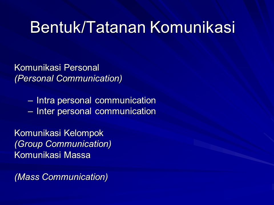 Bentuk/Tatanan Komunikasi Komunikasi Personal (Personal Communication) –Intra personal communication –Inter personal communication Komunikasi Kelompok (Group Communication) Komunikasi Massa (Mass Communication)