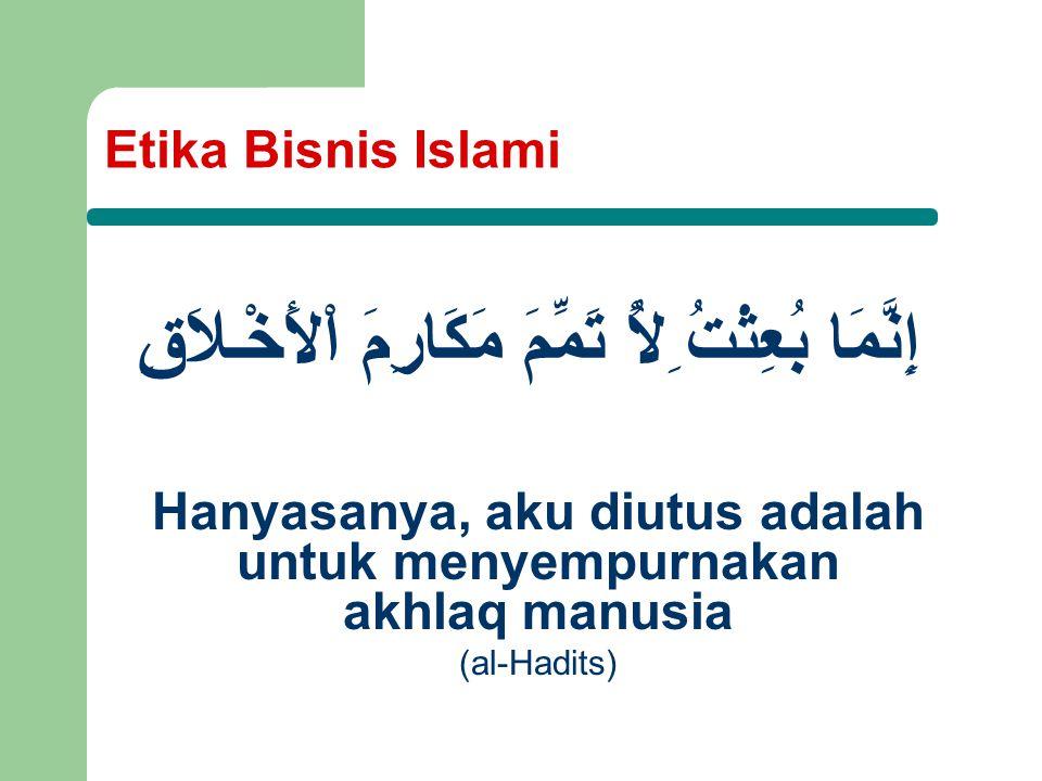 Etika Bisnis Islami إِنَّمَا بُعِثْتُ ِلأُ تَمِّمَ مَكَارِمَ اْلأَخْـلاَقِ Hanyasanya, aku diutus adalah untuk menyempurnakan akhlaq manusia (al-Hadits)