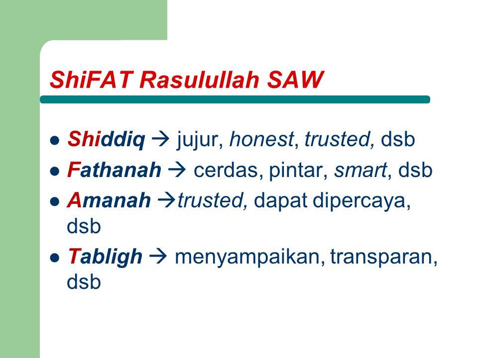 ShiFAT Rasulullah SAW Shiddiq  jujur, honest, trusted, dsb Fathanah  cerdas, pintar, smart, dsb Amanah  trusted, dapat dipercaya, dsb Tabligh  menyampaikan, transparan, dsb