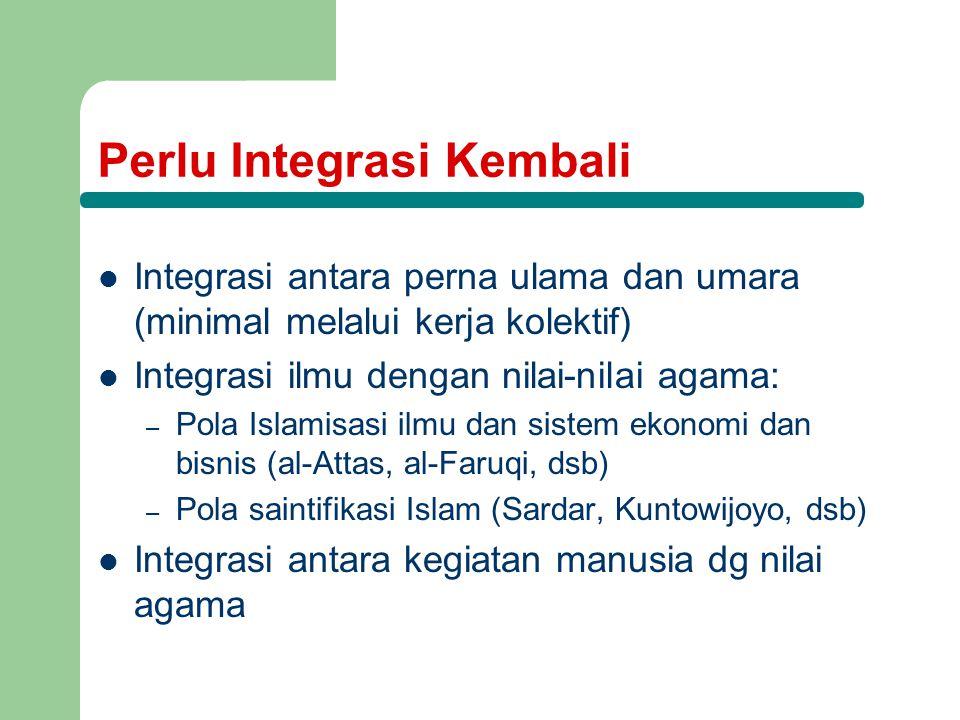 Perlu Integrasi Kembali Integrasi antara perna ulama dan umara (minimal melalui kerja kolektif) Integrasi ilmu dengan nilai-nilai agama: – Pola Islami