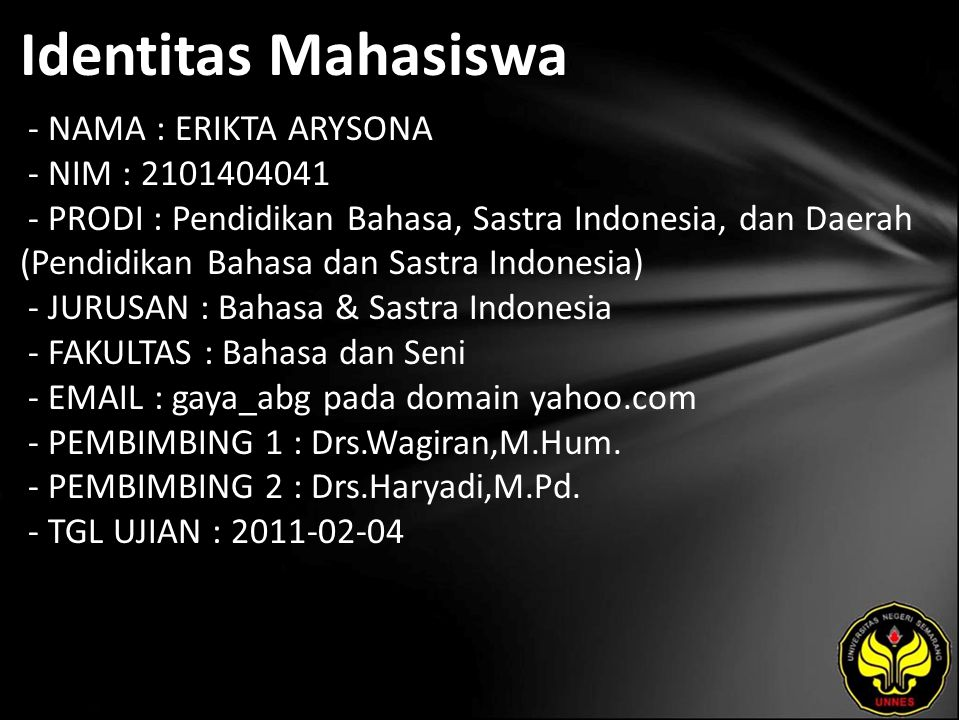 Identitas Mahasiswa - NAMA : ERIKTA ARYSONA - NIM : 2101404041 - PRODI : Pendidikan Bahasa, Sastra Indonesia, dan Daerah (Pendidikan Bahasa dan Sastra Indonesia) - JURUSAN : Bahasa & Sastra Indonesia - FAKULTAS : Bahasa dan Seni - EMAIL : gaya_abg pada domain yahoo.com - PEMBIMBING 1 : Drs.Wagiran,M.Hum.