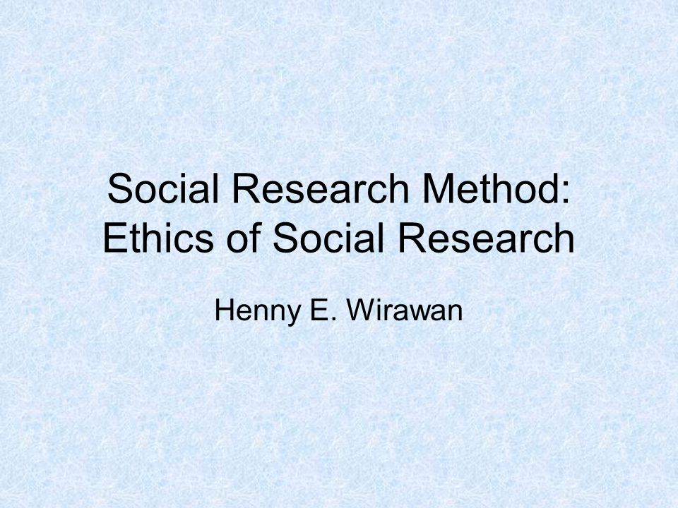 Social Research Method: Ethics of Social Research Henny E. Wirawan