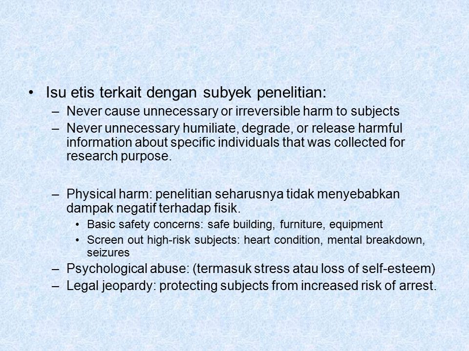 Isu etis terkait dengan subyek penelitian: –Never cause unnecessary or irreversible harm to subjects –Never unnecessary humiliate, degrade, or release harmful information about specific individuals that was collected for research purpose.