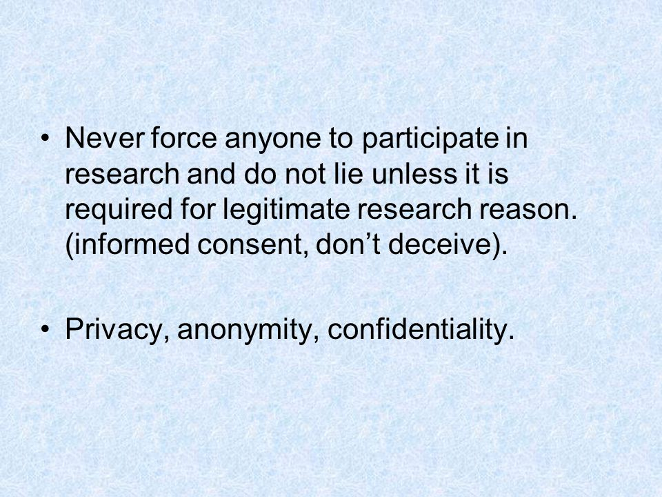 Never force anyone to participate in research and do not lie unless it is required for legitimate research reason.