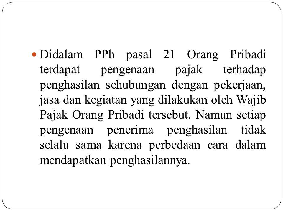 Didalam PPh pasal 21 Orang Pribadi terdapat pengenaan pajak terhadap penghasilan sehubungan dengan pekerjaan, jasa dan kegiatan yang dilakukan oleh Wa