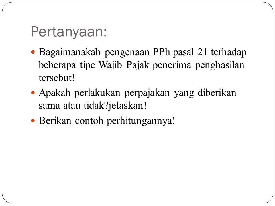 Pertanyaan: Bagaimanakah pengenaan PPh pasal 21 terhadap beberapa tipe Wajib Pajak penerima penghasilan tersebut! Apakah perlakukan perpajakan yang di