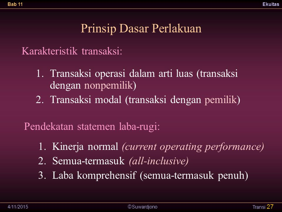  Suwardjono Bab 11Ekuitas 4/11/2015 Transi 27 Prinsip Dasar Perlakuan 1.Transaksi operasi dalam arti luas (transaksi dengan nonpemilik) 2.Transaksi modal (transaksi dengan pemilik) Karakteristik transaksi: Pendekatan statemen laba-rugi: 1.Kinerja normal (current operating performance) 2.Semua-termasuk (all-inclusive) 3.Laba komprehensif (semua-termasuk penuh)