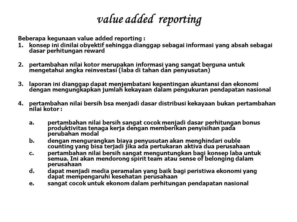 value added reporting Beberapa kegunaan value added reporting : 1.konsep ini dinilai obyektif sehingga dianggap sebagai informasi yang absah sebagai d