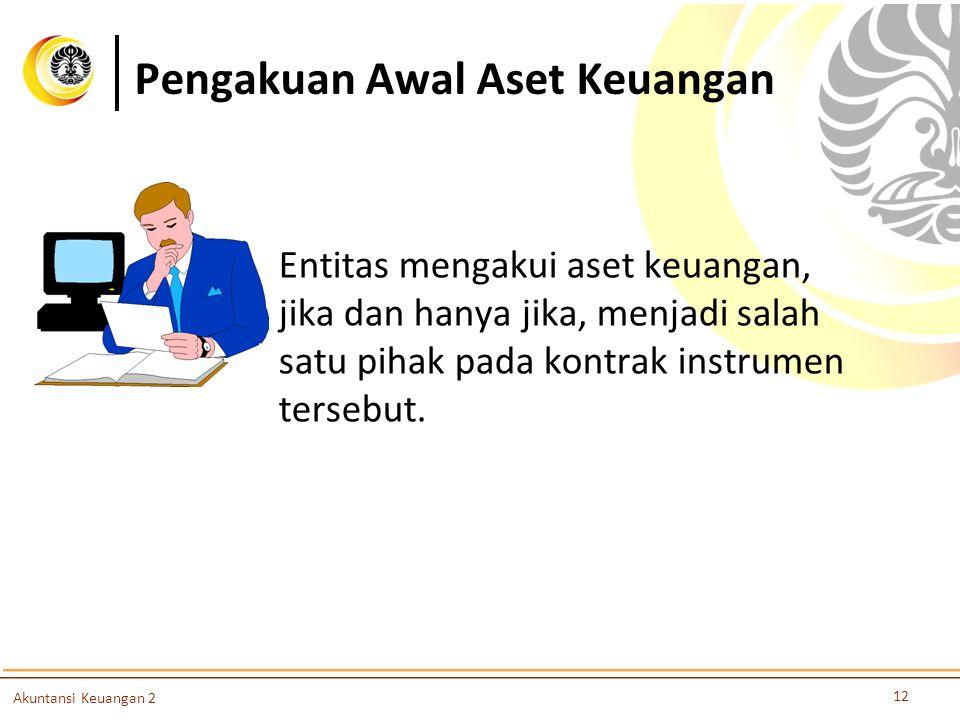 Pengakuan Awal Aset Keuangan 12 Akuntansi Keuangan 2 Entitas mengakui aset keuangan, jika dan hanya jika, menjadi salah satu pihak pada kontrak instru