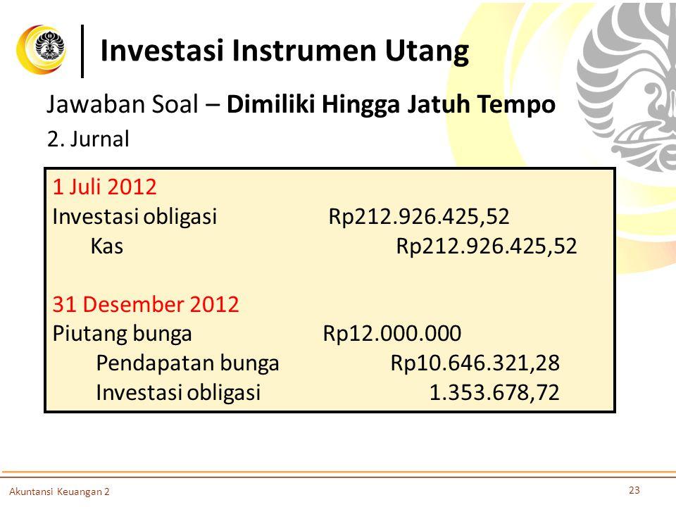 Investasi Instrumen Utang 23 Akuntansi Keuangan 2 Jawaban Soal – Dimiliki Hingga Jatuh Tempo 2. Jurnal 1 Juli 2012 Investasi obligasi Rp212.926.425,52