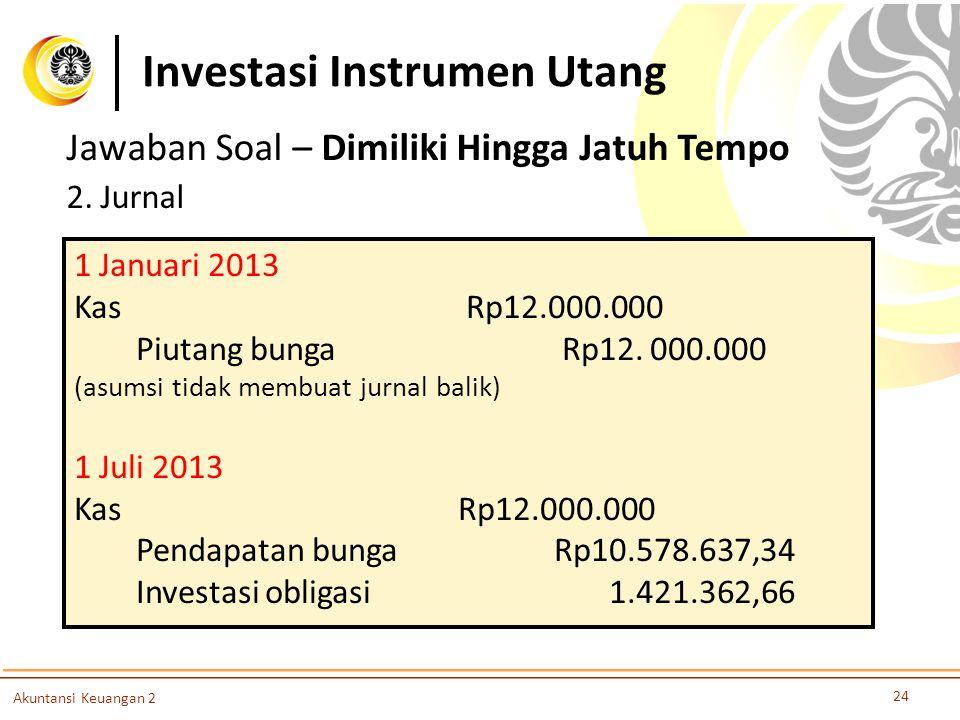 Investasi Instrumen Utang 24 Akuntansi Keuangan 2 Jawaban Soal – Dimiliki Hingga Jatuh Tempo 2. Jurnal 1 Januari 2013 Kas Rp12.000.000 Piutang bunga R