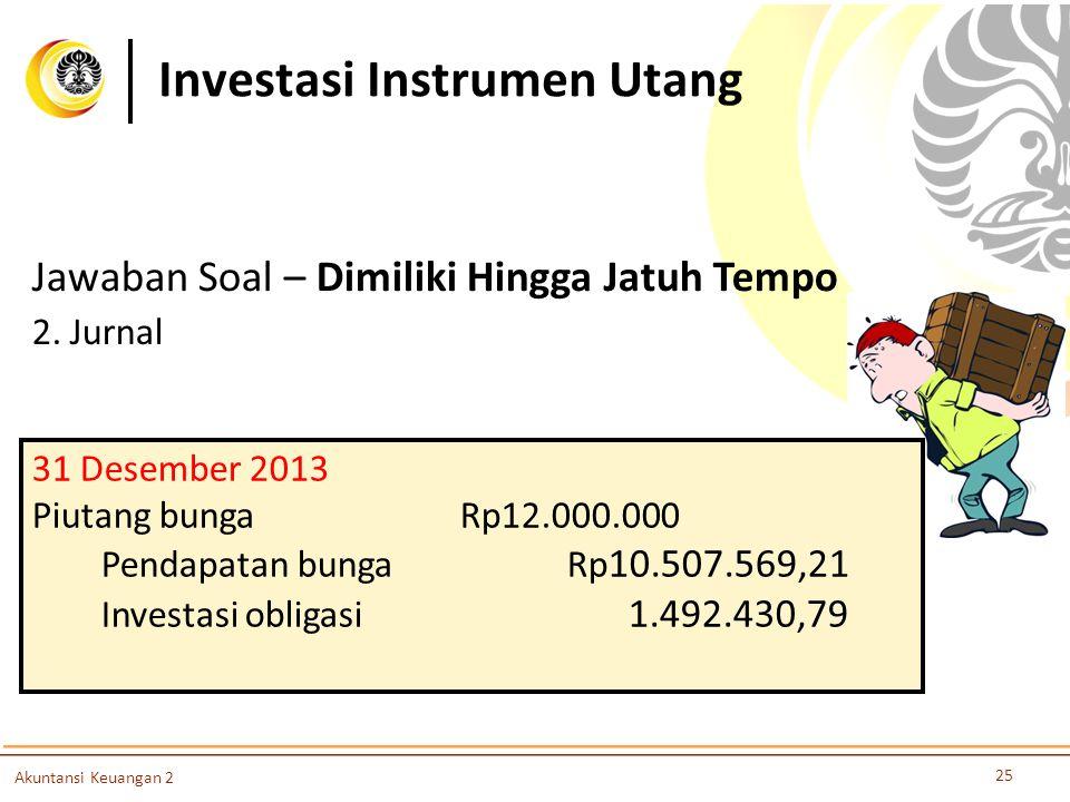 Investasi Instrumen Utang 25 Akuntansi Keuangan 2 Jawaban Soal – Dimiliki Hingga Jatuh Tempo 2. Jurnal 31 Desember 2013 Piutang bungaRp12.000.000 Pend