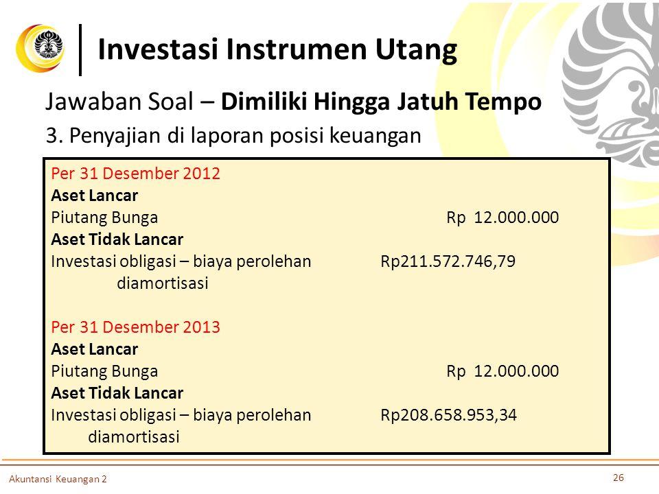 Investasi Instrumen Utang 26 Akuntansi Keuangan 2 Jawaban Soal – Dimiliki Hingga Jatuh Tempo 3. Penyajian di laporan posisi keuangan Per 31 Desember 2