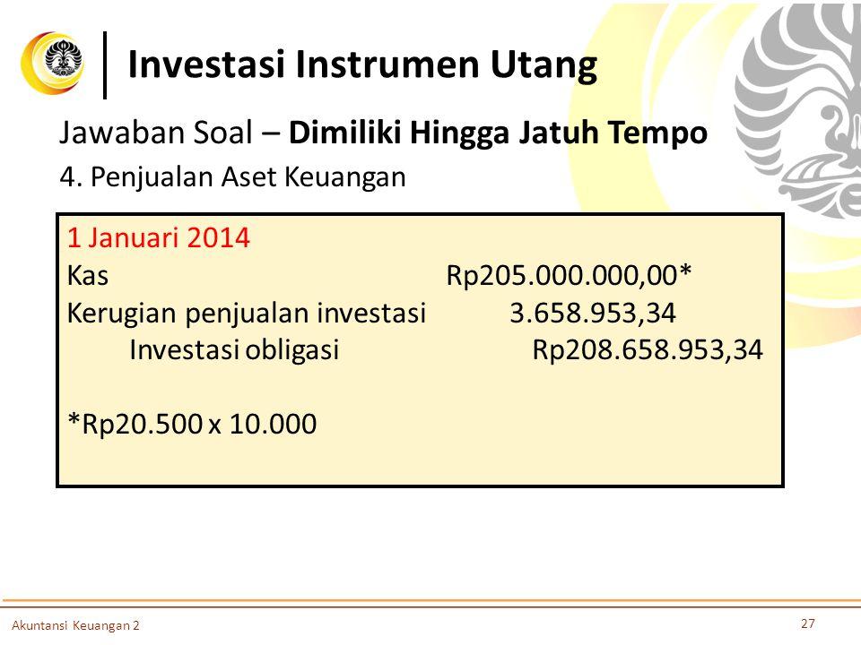 Investasi Instrumen Utang 27 Akuntansi Keuangan 2 Jawaban Soal – Dimiliki Hingga Jatuh Tempo 4. Penjualan Aset Keuangan 1 Januari 2014 Kas Rp205.000.0