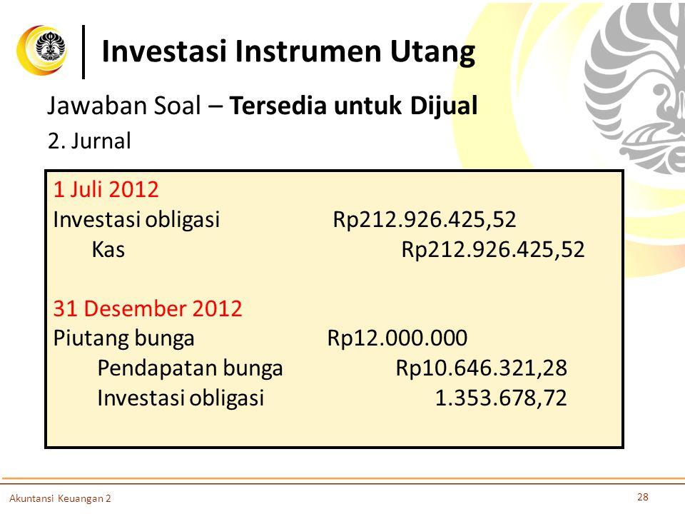 Investasi Instrumen Utang 28 Akuntansi Keuangan 2 Jawaban Soal – Tersedia untuk Dijual 2. Jurnal 1 Juli 2012 Investasi obligasi Rp212.926.425,52 Kas R