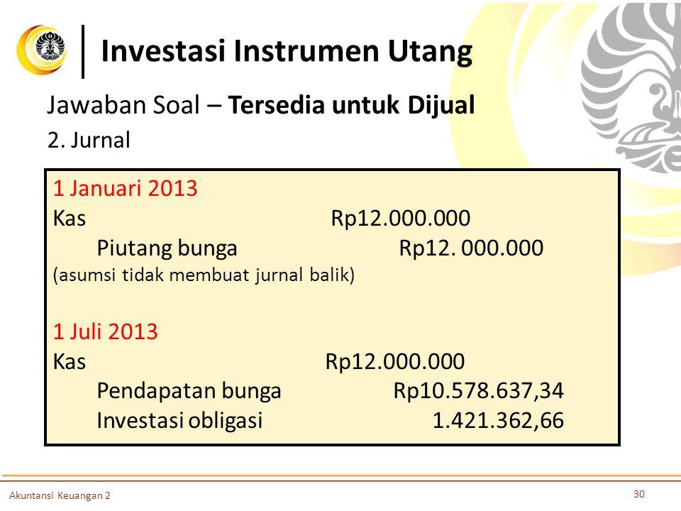 Investasi Instrumen Utang 30 Akuntansi Keuangan 2 Jawaban Soal – Tersedia untuk Dijual 2. Jurnal 1 Januari 2013 Kas Rp12.000.000 Piutang bunga Rp12. 0