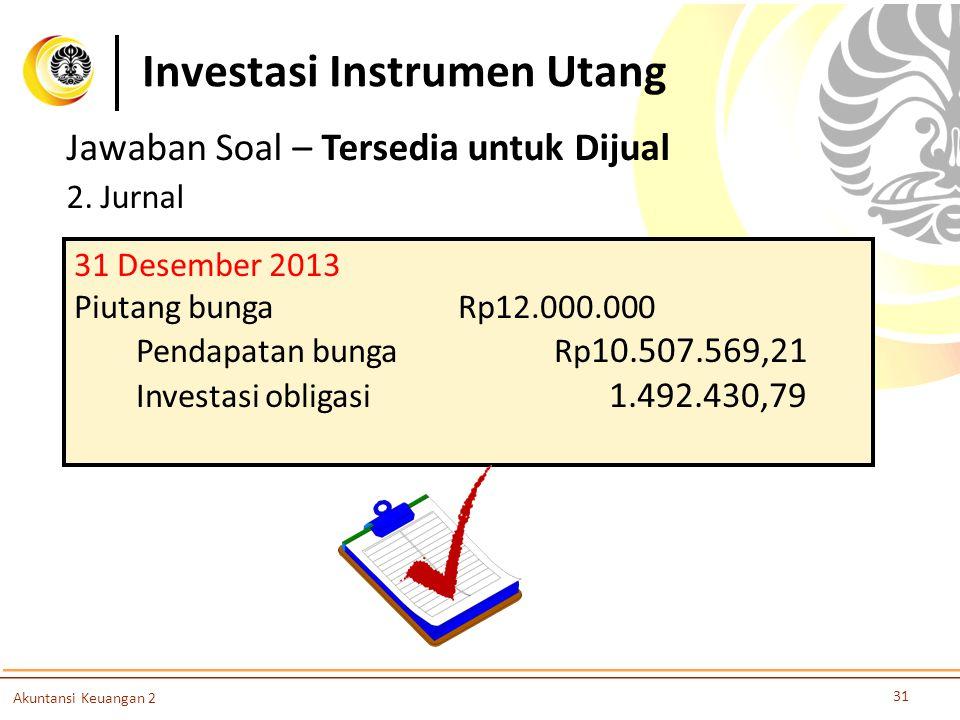 Investasi Instrumen Utang 31 Akuntansi Keuangan 2 Jawaban Soal – Tersedia untuk Dijual 2. Jurnal 31 Desember 2013 Piutang bungaRp12.000.000 Pendapatan