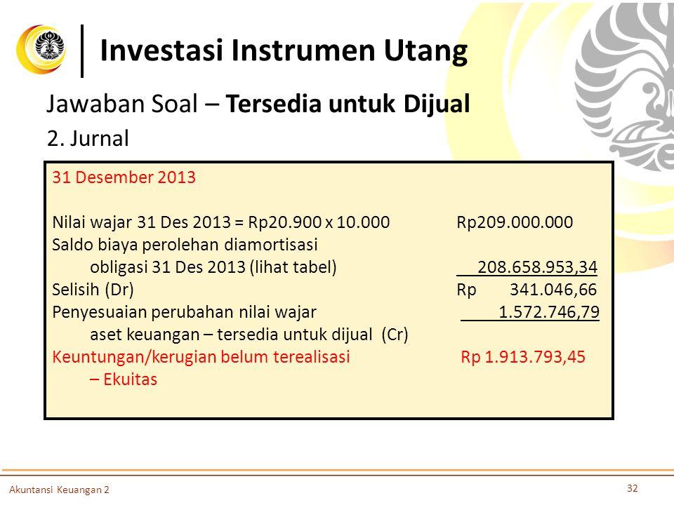 Investasi Instrumen Utang 32 Akuntansi Keuangan 2 Jawaban Soal – Tersedia untuk Dijual 2. Jurnal 31 Desember 2013 Nilai wajar 31 Des 2013 = Rp20.900 x