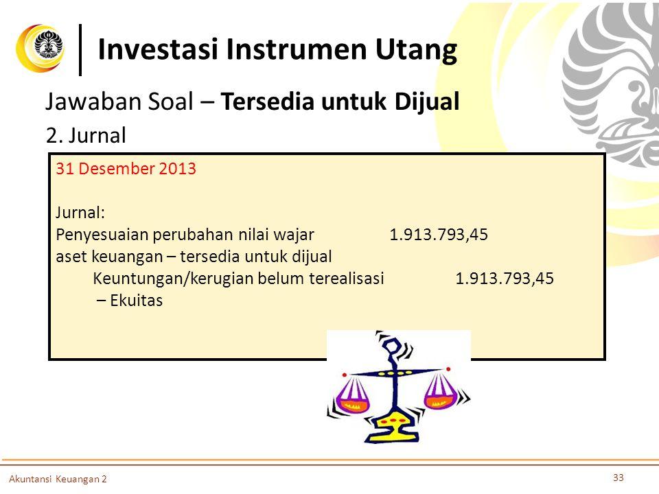 Investasi Instrumen Utang 33 Akuntansi Keuangan 2 Jawaban Soal – Tersedia untuk Dijual 2. Jurnal 31 Desember 2013 Jurnal: Penyesuaian perubahan nilai