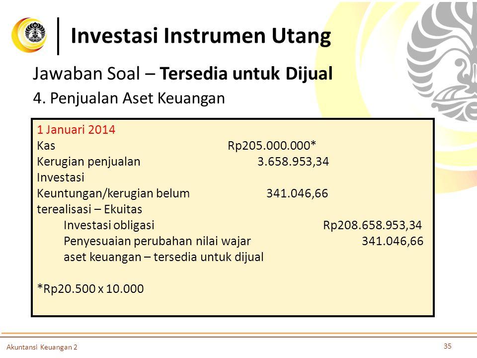 Investasi Instrumen Utang 35 Akuntansi Keuangan 2 Jawaban Soal – Tersedia untuk Dijual 4. Penjualan Aset Keuangan 1 Januari 2014 KasRp205.000.000* Ker