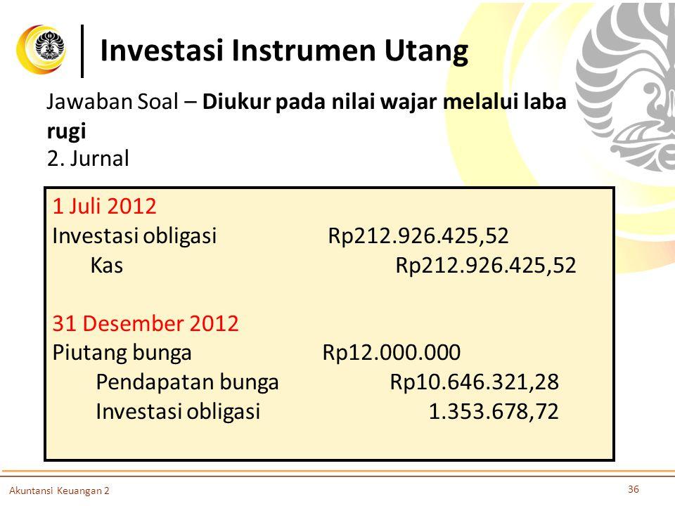 Investasi Instrumen Utang 36 Akuntansi Keuangan 2 Jawaban Soal – Diukur pada nilai wajar melalui laba rugi 2. Jurnal 1 Juli 2012 Investasi obligasi Rp