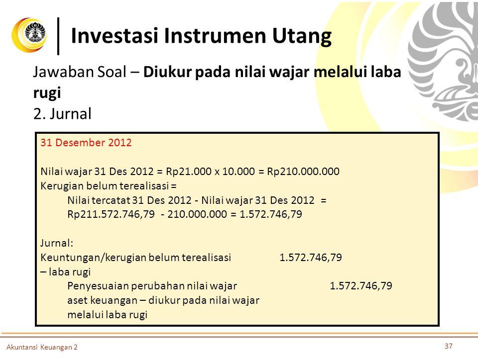 Investasi Instrumen Utang 37 Akuntansi Keuangan 2 2. Jurnal 31 Desember 2012 Nilai wajar 31 Des 2012 = Rp21.000 x 10.000 = Rp210.000.000 Kerugian belu